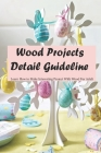 Wood Projects Detail Guideline: Learn How to Make Interesting Project With Wood For Adult: Woodworking Book Cover Image