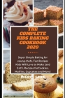 The Complete Kids Baking Cookbook 2020: Super Simple Baking for young chefs, Fun Recipes Kids Will Love to Make (and Eat!), Recipes for Cookies, Muffi Cover Image