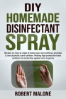 DIY Homemade Disinfectant Spray: Recipes on how to make at home your own antiviral, alcoholic & non alcoholic hand sanitizer.Making high protective ha Cover Image