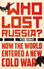 Who Lost Russia?: How the World Entered a New Cold War Cover Image