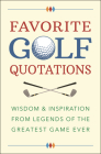 Favorite Golf Quotations: Wisdom & Inspiration from Legends of the Greatest Game Ever Cover Image