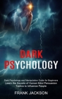 Dark Psychology: Learn the Secrets of Human Mind Persuasion Tactics to Influence People (Dark Psychology and Manipulation Guide for Beg Cover Image