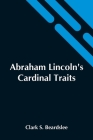 Abraham Lincoln'S Cardinal Traits; A Study In Ethics, With An Epilogue Addressed To Theologians Cover Image