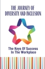 The Journey Of Diversity And Inclusion: The Keys Of Success In The Workplace: How To Develop A Diversity Cover Image