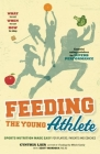 Feeding the Young Athlete: Sports Nutrition Made Easy for Players, Parents and Coaches Cover Image