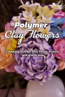 Polymer Clay Flowers: 5 Amazing Polymer Clay Flower Projects with step-by-step: Polymer Clay Flowers Cover Image