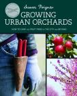 Growing Urban Orchards: How to Care for Fruit Trees in the City and Beyond Cover Image