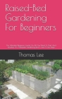 Raised-Bed Gardening For Beginners: The Absolute Beginners Guide On All You Need To Start And Develop An Adequate Gardening Bed In Just A Few Steps Cover Image