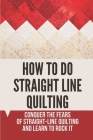 How To Do Straight Line Quilting: Conquer The Fears Of Straight-Line Quilting And Learn To Rock It: Straight Line Quilting Problems Cover Image