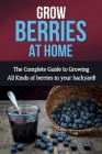 Grow Berries At Home: The complete guide to growing all kinds of berries in your backyard! Cover Image