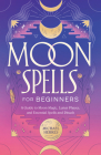 Moon Spells for Beginners: A Guide to Moon Magic, Lunar Phases, and Essential Spells & Rituals Cover Image