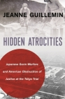 Hidden Atrocities: Japanese Germ Warfare and American Obstruction of Justice at the Tokyo Trial (Nancy Bernkopf Tucker and Warren I. Cohen Book on American-E) Cover Image