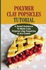 Polymer Clay Popsicles Tutorial: A Detail Guidance To Make Cute Polymer Clay Popsicles & Ice-Cream: Polymer Clay Cover Image