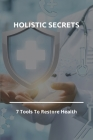 Holistic Secrets: 7 Tools To Restore Health: Heal Mind Body And Soul Cover Image
