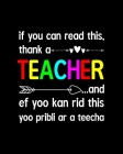 If You Can Read This, Thank A Teacher And Ef Yoo Kan Rid This Yoo Pribli Ar A Teecha: Teacher Appreciation Notebook Or Journal Cover Image