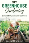 DIY Greenhouse Gardening: Design and Build a Low-Cost Solar Greenhouse to Grow Vegetables, Fruits and Herbs All-Year-Round Cover Image