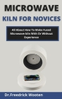 Microwave Kiln For Novices: All About How To Make Fused Microwave Kiln With Or Without Experience Cover Image