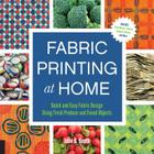 Fabric Printing at Home: Quick and Easy Fabric Design Using Fresh Produce and Found Objects - Includes Print Blocks, Textures, Stencils, Resists, and More Cover Image