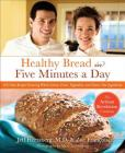 Healthy Bread in Five Minutes a Day: 100 New Recipes Featuring Whole Grains, Fruits, Vegetables, and Gluten-Free Ingredients Cover Image