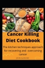 Cancer Killing Diet Cookbook: The kitchen techniques approach for recovering and overcoming cancer Cover Image