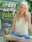 Crazy Sexy Juice: 100+ Simple Juice, Smoothie & Nut Milk Recipes to Supercharge Your Health Cover Image