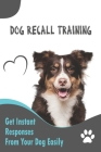 Dog Recall Training _ Get Instant Responses From Your Dog Easily: Dog Recall Training Tips Cover Image