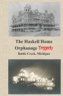 The Haskell Home Orphanage Tragedy: Battle Creek, Michigan Cover Image