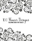100 Flower Designs Coloring Book For Adults: Magic Floral Coloring Book For Adult Women Relaxation - Cool Floral Relaxation Mandala Art For Mums- Grea Cover Image