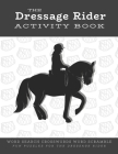 The Dressage Rider Activity Book: Word Search Crosswords Word Scramble Fun Puzzles for the Dressage Rider - Horse Show Gift for Relaxation and Stress Cover Image