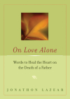 On Love Alone: Words to Heal the Heart on the Death of a Father Cover Image