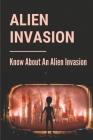 Alien Invasion: Know About An Alien Invasion: Story About An Alien Invasion Cover Image