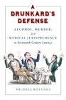 A Drunkard's Defense: Alcohol, Murder, and Medical Jurisprudence in Nineteenth-Century America Cover Image