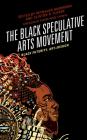 The Black Speculative Arts Movement: Black Futurity, Art+Design Cover Image