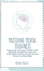 Mastering Mental Toughness: Achieve Goals And Conquer Life With An Elite Mindset By Controlling Fear, Stress And Anxiety. Define And Focus On Your Cover Image