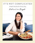 It's Not Complicated: Simple Recipes for Every Day Cover Image