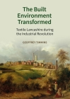 The Built Environment Transformed: Textile Lancashire During the Industrial Revolution Cover Image