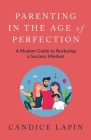 Parenting in the Age of Perfection: A Modern Guide to Nurturing a Success Mindset Cover Image