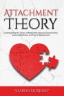 Attachment Theory: Understanding the Theory of Relationship Styles to Overcome Your Insecure Attachment and Fear of Abandonment Cover Image