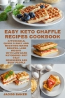 EASY Keto Chaffle Recipes Cookbook: Affordable, Quick & Easy and Mouthwatering Recipes. Lose Weight with Low-Carb Ketogenic Diet that Beginners and Bu Cover Image