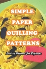 Simple Paper Quilling Patterns: Quilling Patterns For Beginners: Paper Quilling Ideas Cover Image