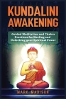 Kundalini Awakening: Guided Meditation and Chakra Practices for Healing and Unlocking Your Spiritual Power Cover Image