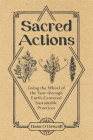 Sacred Actions: Living the Wheel of the Year Through Earth-Centered Sustainable Practices Cover Image