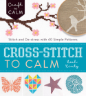 Cross-Stitch to Calm: Stitch and De-Stress with 40 Simple Patterns (Craft To Calm) Cover Image
