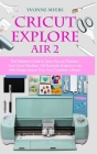 Cricut Explore Air 2: The Definitive Guide to Learn How to Maximize Your Cricut Machine. Fantastic Projects to do With Design Space. Give Yo Cover Image