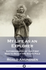 My Life as an Explorer: Autobiography of the First Man to Reach the South Pole Cover Image
