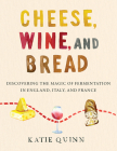 Cheese, Wine, and Bread: Discovering the Magic of Fermentation in England, Italy, and France Cover Image