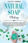 Natural Soap Making: The Simple Guide for Beginners to Easily Make Homemade Soaps. Use Natural Ingredients as Essential Oils, Butters, Lye Cover Image