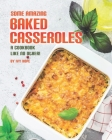 Some Amazing Baked Casseroles: A Cookbook Like No Other! Cover Image