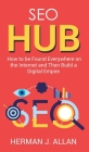 SEO Hub: How to be Found Everywhere on the Internet and Then Build a Digital Empire Cover Image