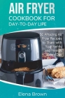Air Fryer Cookbook for Day-to-Day Life: 50 Amazing Air Fryer Recipes to Share with Your Family and Friends Every Day Cover Image